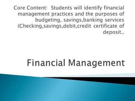 Core Content: Students will identify financial management practices and the purposes of budgeting, savings,banking services (Checking,savings,debit,credit.
