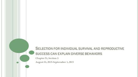S ELECTION FOR INDIVIDUAL SURVIVAL AND REPRODUCTIVE SUCCESS CAN EXPLAIN DIVERSE BEHAVIORS Chapter 51, Section 3 August 31, 2015-Septermber 1, 2015.