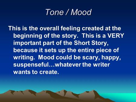 Tone / Mood This is the overall feeling created at the beginning of the story. This is a VERY important part of the Short Story, because it sets up the.