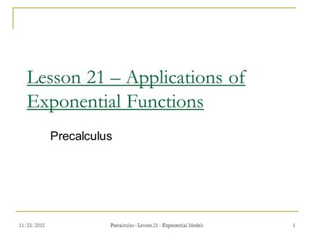11/23/2015 Precalculus - Lesson 21 - Exponential Models 1 Lesson 21 – Applications of Exponential Functions Precalculus.