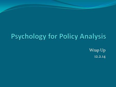 Wrap Up 12.2.14. Psychological assumptions… Permeate the social sciences Rational view Behavioral view Biased judgment Malleable preferences Influenced.