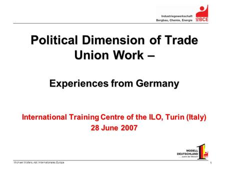 Michael Wolters, Abt. Internationales.Europa 1 Political Dimension of Trade Union Work – Experiences from Germany International Training Centre of the.