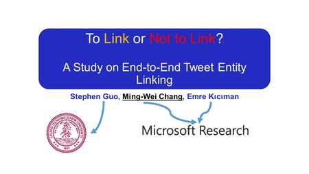 To Link or Not to Link? A Study on End-to-End Tweet Entity Linking Stephen Guo, Ming-Wei Chang, Emre Kıcıman.