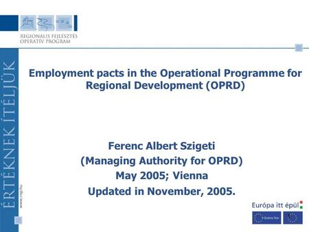1 Ferenc Albert Szigeti (Managing Authority for OPRD) May 2005; Vienna Updated in November, 2005. Employment pacts in the Operational Programme for Regional.