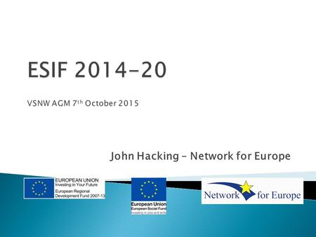 John Hacking – Network for Europe.  Introduction to 2014-20 Programmes  EU Funding and Young People ◦ - ESIF Funds (ESF/ERDF) ◦ -ERASMUS+  Q and A/Discussion/Exchange.