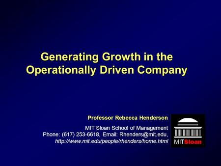 Generating Growth in the Operationally Driven Company Professor Rebecca Henderson MIT Sloan School of Management Phone: (617) 253-6618,