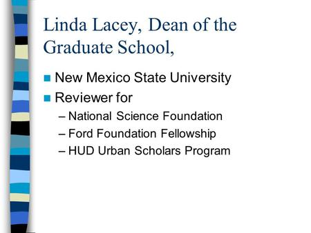 Linda Lacey, Dean of the Graduate School, New Mexico State University Reviewer for –National Science Foundation –Ford Foundation Fellowship –HUD Urban.