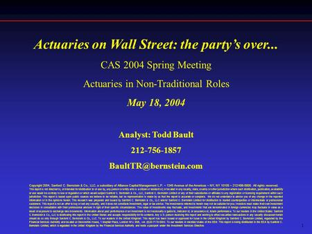 1 Actuaries on Wall Street: the party's over... CAS 2004 Spring Meeting Actuaries in Non-Traditional Roles May 18, 2004 Analyst: Todd Bault 212-756-1857.