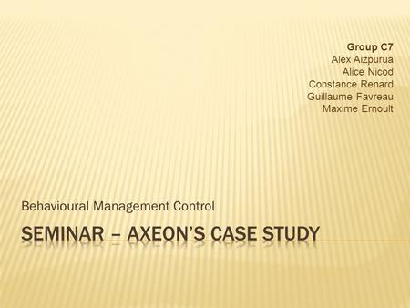 Behavioural Management Control Group C7 Alex Aizpurua Alice Nicod Constance Renard Guillaume Favreau Maxime Ernoult.