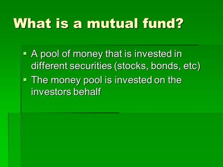 What is a mutual fund?  A pool of money that is invested in different securities (stocks, bonds, etc)  The money pool is invested on the investors behalf.