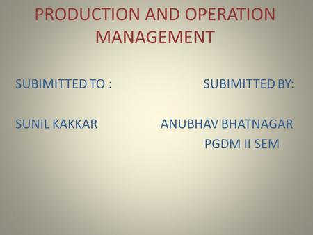 PRODUCTION AND OPERATION MANAGEMENT SUBIMITTED TO : SUBIMITTED BY: SUNIL KAKKAR ANUBHAV BHATNAGAR PGDM II SEM.