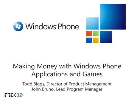 Making Money with Windows Phone Applications and Games Todd Biggs, Director of Product Management John Bruno, Lead Program Manager.
