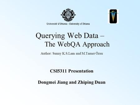 Querying Web Data – The WebQA Approach Author: Sunny K.S.Lam and M.Tamer Özsu CSI5311 Presentation Dongmei Jiang and Zhiping Duan.