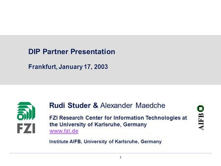 1 DIP Partner Presentation Frankfurt, January 17, 2003 Rudi Studer & Alexander Maedche FZI Research Center for Information Technologies at the University.