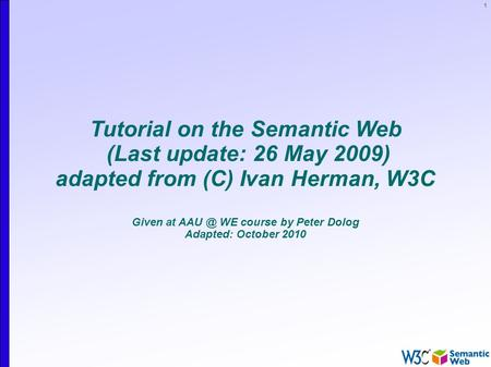 1 Tutorial on the Semantic Web (Last update: 26 May 2009) adapted from (C) Ivan Herman, W3C Given at WE course by Peter Dolog Adapted: October 2010.