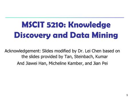 1 1 MSCIT 5210: Knowledge Discovery and Data Mining Acknowledgement: Slides modified by Dr. Lei Chen based on the slides provided by Tan, Steinbach, Kumar.