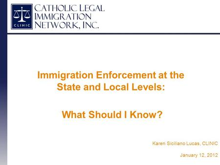 Immigration Enforcement at the State and Local Levels: What Should I Know? Karen Siciliano Lucas, CLINIC January 12, 2012.