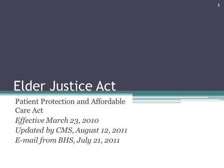 Elder Justice Act Patient Protection and Affordable Care Act Effective March 23, 2010 Updated by CMS, August 12, 2011 E-mail from BHS, July 21, 2011 1.