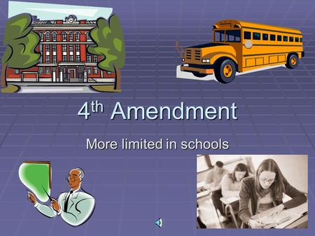 4 th Amendment More limited in schools. Supreme Court  Has ruled that school officials DO NOT need warrants to search students  All that is needed is.