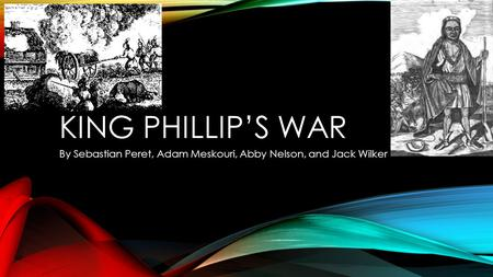 KING PHILLIP'S WAR By Sebastian Peret, Adam Meskouri, Abby Nelson, and Jack Wilker.
