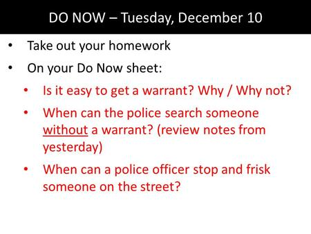 DO NOW – Tuesday, December 10 Take out your homework On your Do Now sheet: Is it easy to get a warrant? Why / Why not? When can the police search someone.