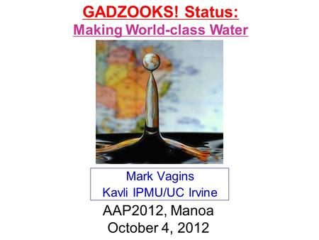 Mark Vagins Kavli IPMU/UC Irvine AAP2012, Manoa October 4, 2012 GADZOOKS! Status: Making World-class Water.