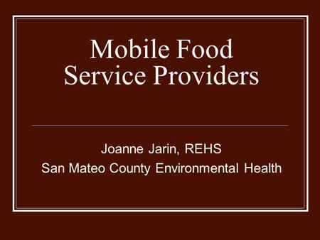 Mobile Food Service Providers Joanne Jarin, REHS San Mateo County Environmental Health.
