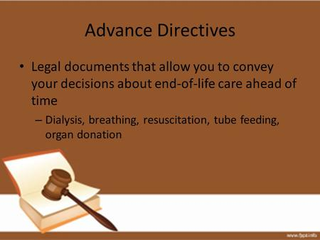 Advance Directives Legal documents that allow you to convey your decisions about end-of-life care ahead of time – Dialysis, breathing, resuscitation, tube.