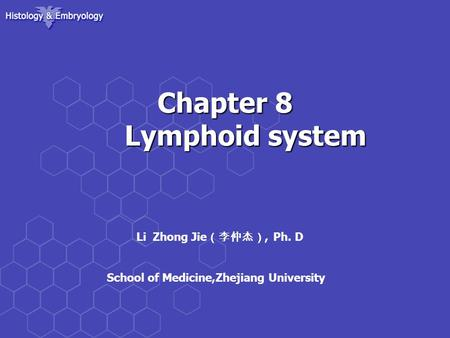 Chapter 8 Lymphoid system Chapter 8 Lymphoid system Li Zhong Jie (李仲杰), Ph. D School of Medicine,Zhejiang University.