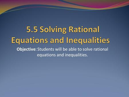 Objective: Students will be able to solve rational equations and inequalities.