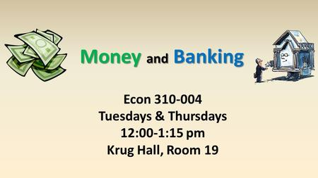 Money and Banking Econ 310-004 Tuesdays & Thursdays 12:00-1:15 pm Krug Hall, Room 19.