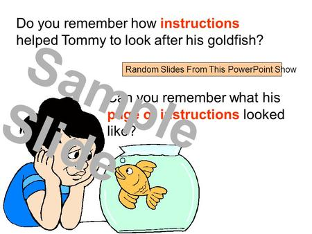 Do you remember how instructions helped Tommy to look after his goldfish? Can you remember what his page of instructions looked like? Sample Slide Random.