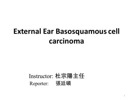 External Ear Basosquamous cell carcinoma 1 Instructor: 杜宗陽主任 Reporter: 張廷碩.