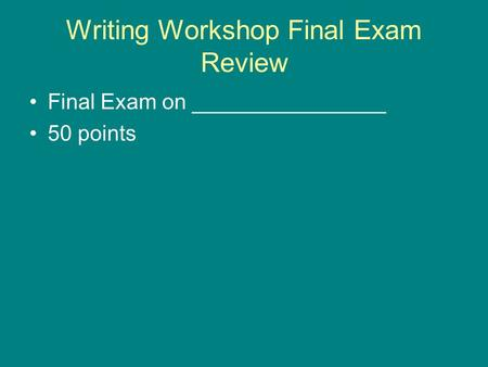 Writing Workshop Final Exam Review Final Exam on ________________ 50 points.