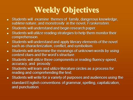 Weekly Objectives Students will examine themes of family, dangerous knowledge, sublime nature, and monstrosity in the novel, Frankenstein. Students will.