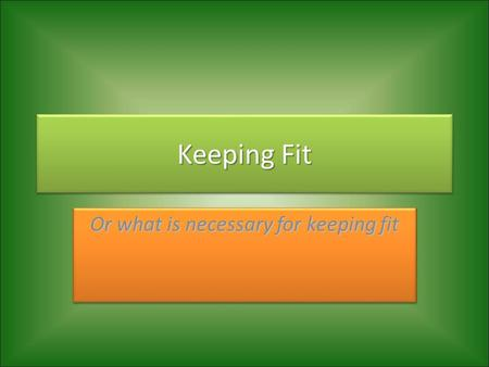 Keeping Fit Or what is necessary for keeping fit.