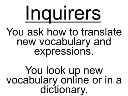 Inquirers You ask how to translate new vocabulary and expressions. You look up new vocabulary online or in a dictionary.
