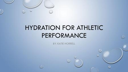 HYDRATION FOR ATHLETIC PERFORMANCE BY: KATIE HORRELL.