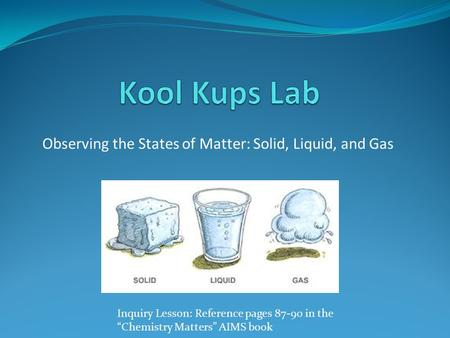 "Observing the States of Matter: Solid, Liquid, and Gas Inquiry Lesson: Reference pages 87-90 in the ""Chemistry Matters"" AIMS book."