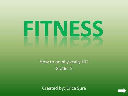 How to be physically fit? Grade: 5 Created by: Erica Sura.