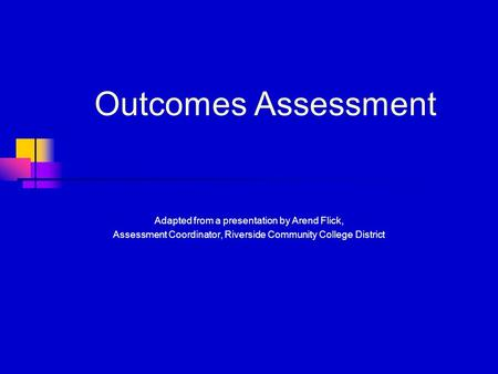Outcomes Assessment Adapted from a presentation by Arend Flick, Assessment Coordinator, Riverside Community College District.