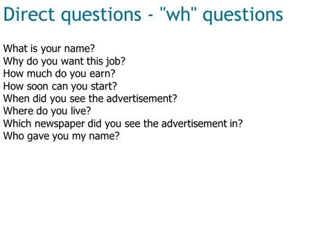 Direct questions - wh questions What is your name? Why do you want this job? How much do you earn? How soon can you start? When did you see the advertisement?