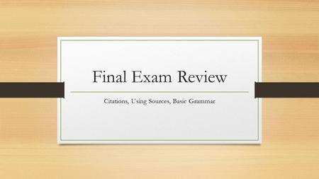 Final Exam Review Citations, Using Sources, Basic Grammar.
