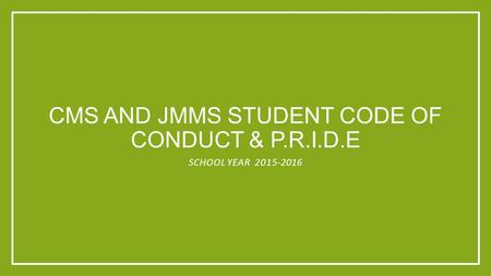 CMS AND JMMS STUDENT CODE OF CONDUCT & P.R.I.D.E SCHOOL YEAR 2015-2016.