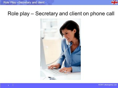© 2011 wheresjenny.com Role Play –Secretary and client 1 Role play – Secretary and client on phone call.