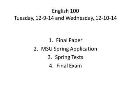 English 100 Tuesday, 12-9-14 and Wednesday, 12-10-14 1.Final Paper 2.MSU Spring Application 3.Spring Texts 4.Final Exam.