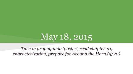May 18, 2015 Turn in propaganda 'poster', read chapter 10, characterization, prepare for Around the Horn (5/20)