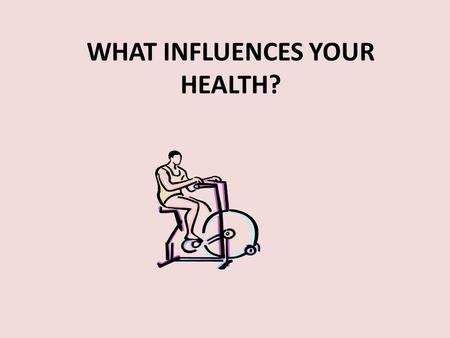 WHAT INFLUENCES YOUR HEALTH?. What Affects Your Health? Both internal (personal) and external (outside) factors affect your health. You have control over.