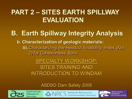 Characterizing the Headcut Erodibility Index (Kh) 2) for Cohesionless Soils PART 2 – SITES EARTH SPILLWAY EVALUATION B. Earth Spillway Integrity Analysis.