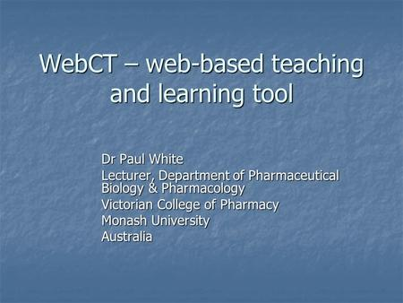 WebCT – web-based teaching and learning tool Dr Paul White Lecturer, Department of Pharmaceutical Biology & Pharmacology Victorian College of Pharmacy.